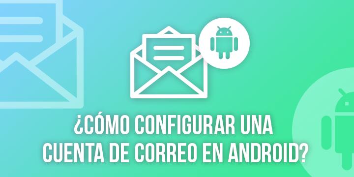 ¿Cómo configurar una cuenta de correo en Android?